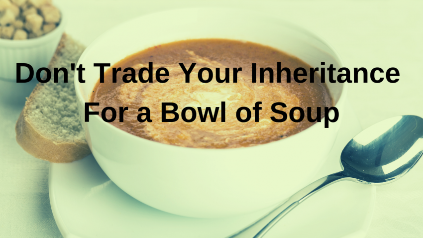 trading your inheritance for a bowl of soup